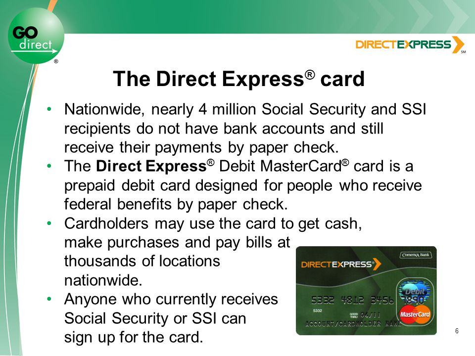 6 The Direct Express ® card Nationwide, nearly 4 million Social Security and SSI recipients do not have bank accounts and still receive their payments by paper check.