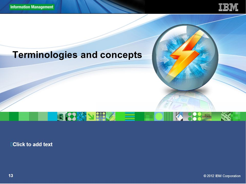 Click to add text © 2012 IBM Corporation 13 Terminologies and concepts