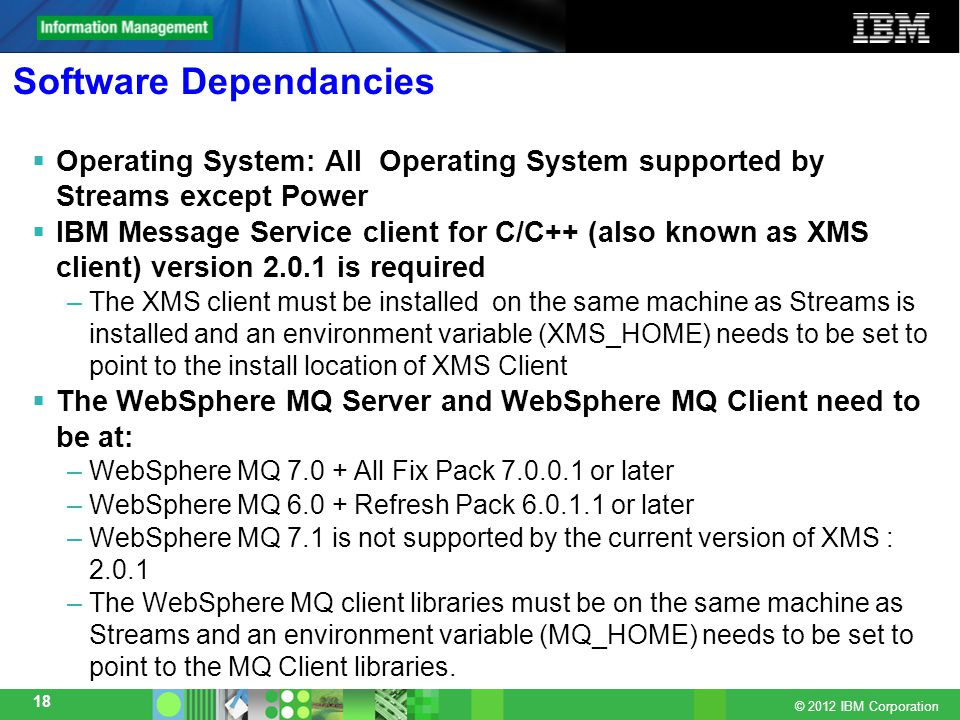 © 2012 IBM Corporation 18 Software Dependancies  Operating System: All Operating System supported by Streams except Power  IBM Message Service client for C/C++ (also known as XMS client) version 2.0.1 is required –The XMS client must be installed on the same machine as Streams is installed and an environment variable (XMS_HOME) needs to be set to point to the install location of XMS Client  The WebSphere MQ Server and WebSphere MQ Client need to be at: –WebSphere MQ 7.0 + All Fix Pack 7.0.0.1 or later –WebSphere MQ 6.0 + Refresh Pack 6.0.1.1 or later –WebSphere MQ 7.1 is not supported by the current version of XMS : 2.0.1 –The WebSphere MQ client libraries must be on the same machine as Streams and an environment variable (MQ_HOME) needs to be set to point to the MQ Client libraries.
