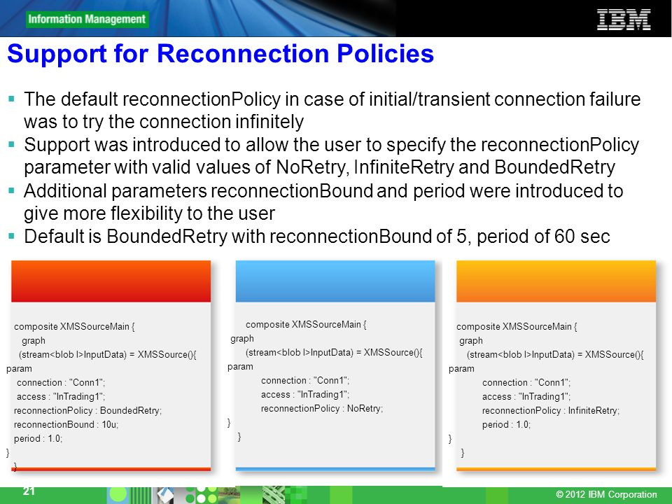 © 2012 IBM Corporation 21 Support for Reconnection Policies  The default reconnectionPolicy in case of initial/transient connection failure was to try the connection infinitely  Support was introduced to allow the user to specify the reconnectionPolicy parameter with valid values of NoRetry, InfiniteRetry and BoundedRetry  Additional parameters reconnectionBound and period were introduced to give more flexibility to the user  Default is BoundedRetry with reconnectionBound of 5, period of 60 sec composite XMSSourceMain { graph (stream InputData) = XMSSource(){ param connection : Conn1 ; access : InTrading1 ; reconnectionPolicy : BoundedRetry; reconnectionBound : 10u; period : 1.0; } composite XMSSourceMain { graph (stream InputData) = XMSSource(){ param connection : Conn1 ; access : InTrading1 ; reconnectionPolicy : NoRetry; } composite XMSSourceMain { graph (stream InputData) = XMSSource(){ param connection : Conn1 ; access : InTrading1 ; reconnectionPolicy : InfiniteRetry; period : 1.0; }