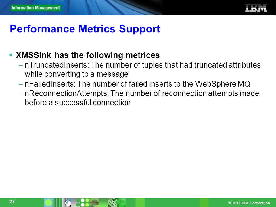 © 2012 IBM Corporation 27 Performance Metrics Support  XMSSink has the following metrices –nTruncatedInserts: The number of tuples that had truncated attributes while converting to a message –nFailedInserts: The number of failed inserts to the WebSphere MQ –nReconnectionAttempts: The number of reconnection attempts made before a successful connection