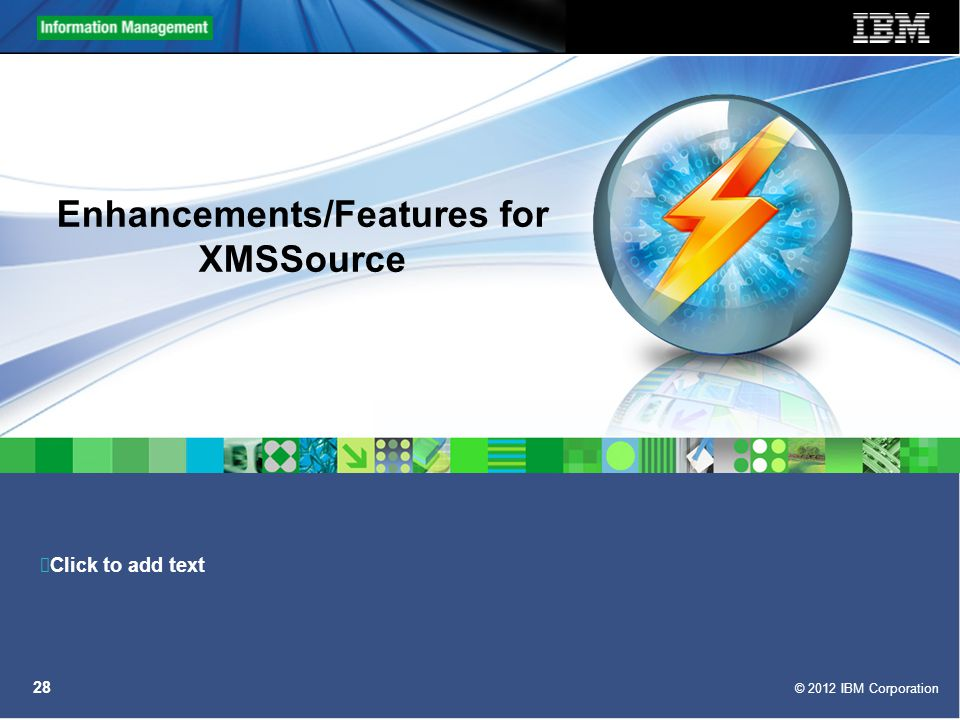 Click to add text © 2012 IBM Corporation 28 Enhancements/Features for XMSSource