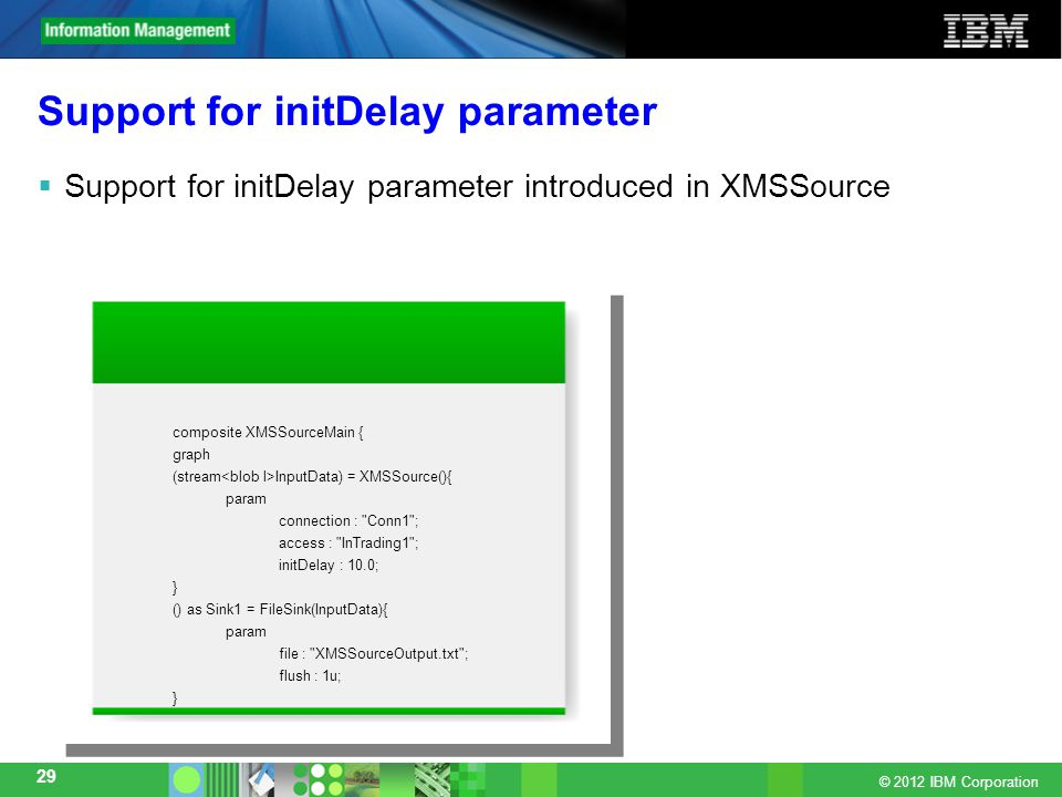 © 2012 IBM Corporation 29 Support for initDelay parameter  Support for initDelay parameter introduced in XMSSource composite XMSSourceMain { graph (stream InputData) = XMSSource(){ param connection : Conn1 ; access : InTrading1 ; initDelay : 10.0; } () as Sink1 = FileSink(InputData){ param file : XMSSourceOutput.txt ; flush : 1u; } composite XMSSourceMain { graph (stream InputData) = XMSSource(){ param connection : Conn1 ; access : InTrading1 ; initDelay : 10.0; } () as Sink1 = FileSink(InputData){ param file : XMSSourceOutput.txt ; flush : 1u; }