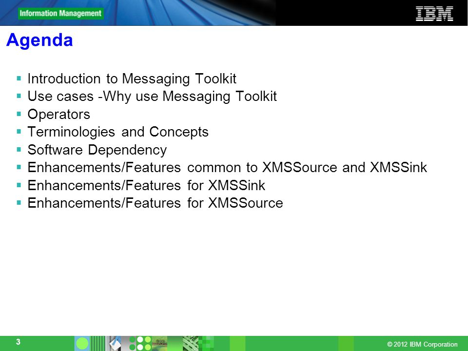 © 2012 IBM Corporation 3 Agenda  Introduction to Messaging Toolkit  Use cases -Why use Messaging Toolkit  Operators  Terminologies and Concepts  Software Dependency  Enhancements/Features common to XMSSource and XMSSink  Enhancements/Features for XMSSink  Enhancements/Features for XMSSource