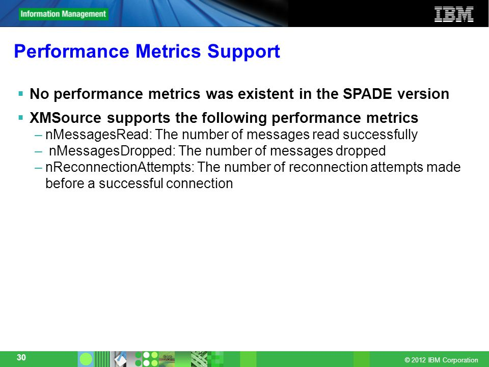 © 2012 IBM Corporation 30 Performance Metrics Support  No performance metrics was existent in the SPADE version  XMSource supports the following performance metrics –nMessagesRead: The number of messages read successfully – nMessagesDropped: The number of messages dropped –nReconnectionAttempts: The number of reconnection attempts made before a successful connection