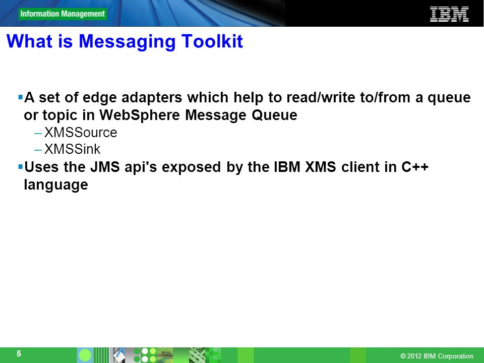© 2012 IBM Corporation 5 What is Messaging Toolkit  A set of edge adapters which help to read/write to/from a queue or topic in WebSphere Message Queue –XMSSource –XMSSink  Uses the JMS api s exposed by the IBM XMS client in C++ language