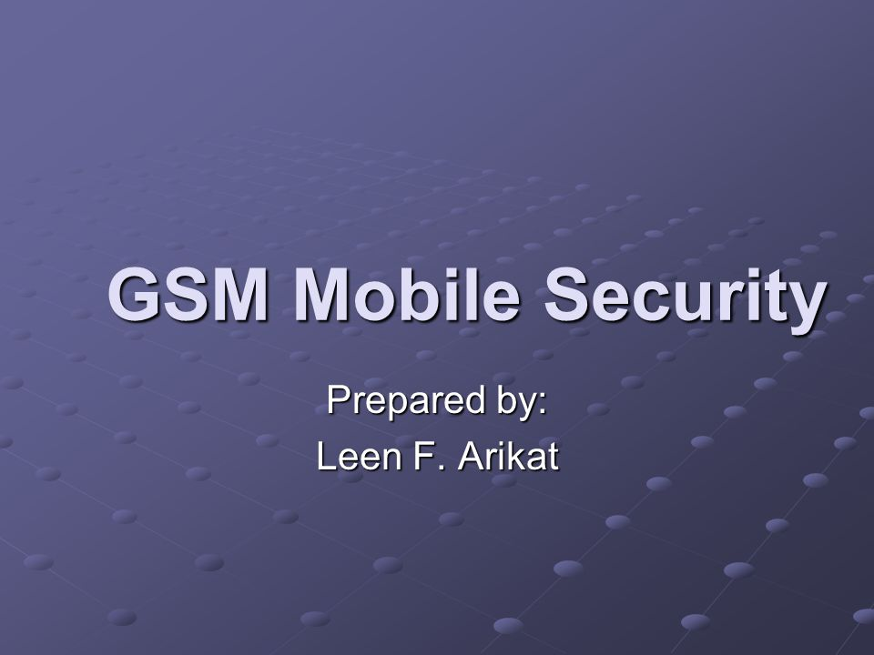 GSM Mobile Security Prepared by: Leen F. Arikat