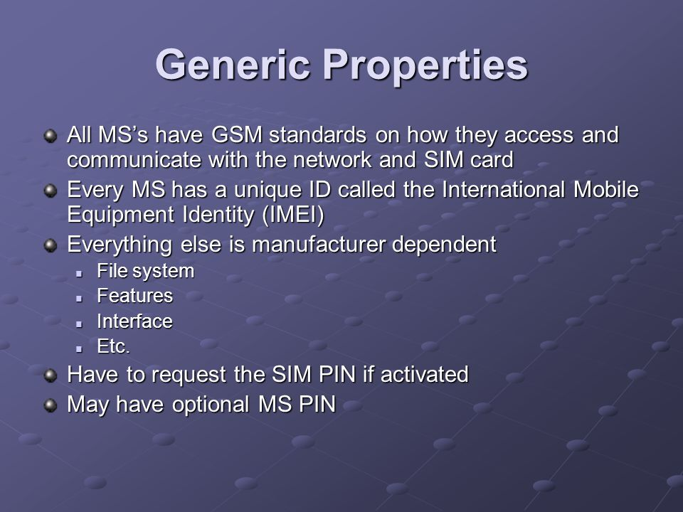 Generic Properties All MS's have GSM standards on how they access and communicate with the network and SIM card Every MS has a unique ID called the International Mobile Equipment Identity (IMEI) Everything else is manufacturer dependent File system File system Features Features Interface Interface Etc.
