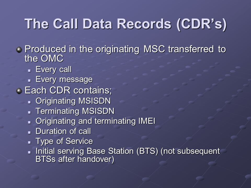 The Call Data Records (CDR's) Produced in the originating MSC transferred to the OMC Every call Every call Every message Every message Each CDR contains; Originating MSISDN Originating MSISDN Terminating MSISDN Terminating MSISDN Originating and terminating IMEI Originating and terminating IMEI Duration of call Duration of call Type of Service Type of Service Initial serving Base Station (BTS) (not subsequent BTSs after handover) Initial serving Base Station (BTS) (not subsequent BTSs after handover)