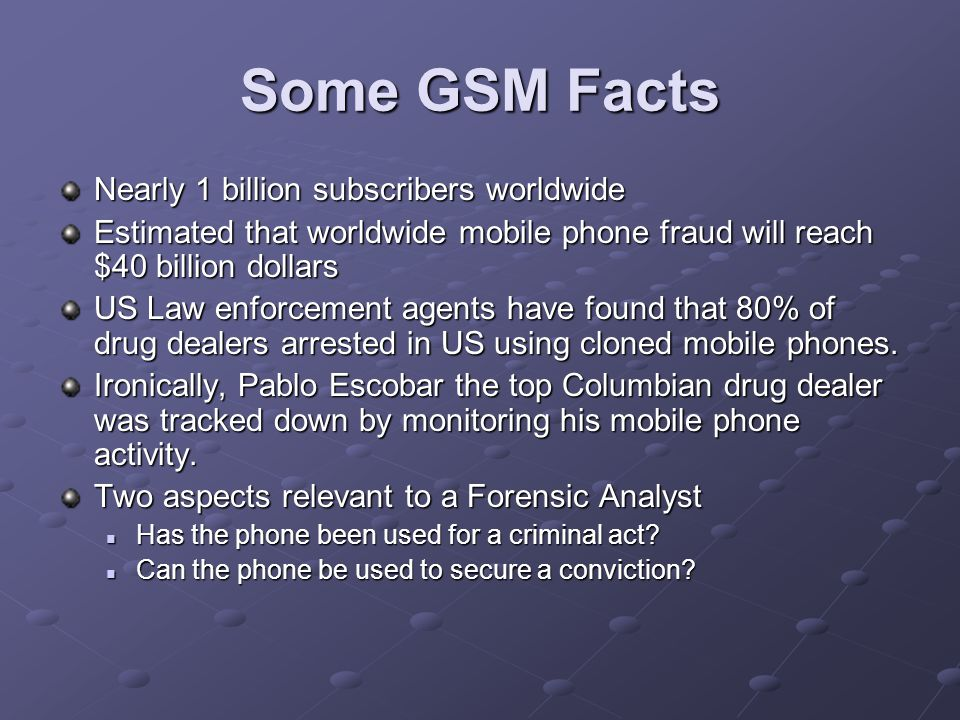 Some GSM Facts Nearly 1 billion subscribers worldwide Estimated that worldwide mobile phone fraud will reach $40 billion dollars US Law enforcement agents have found that 80% of drug dealers arrested in US using cloned mobile phones.