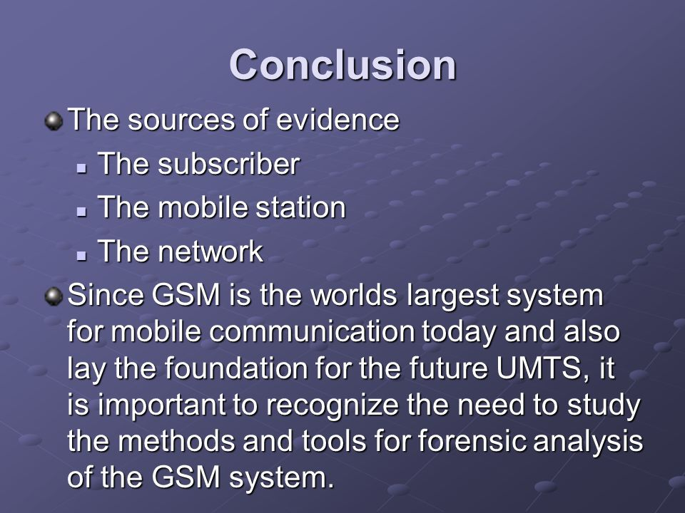 Conclusion The sources of evidence The subscriber The subscriber The mobile station The mobile station The network The network Since GSM is the worlds largest system for mobile communication today and also lay the foundation for the future UMTS, it is important to recognize the need to study the methods and tools for forensic analysis of the GSM system.
