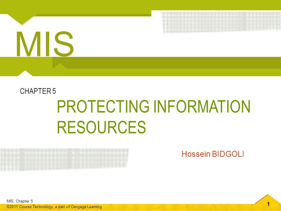 1 MIS, Chapter 5 ©2011 Course Technology, a part of Cengage Learning PROTECTING INFORMATION RESOURCES CHAPTER 5 Hossein BIDGOLI MIS