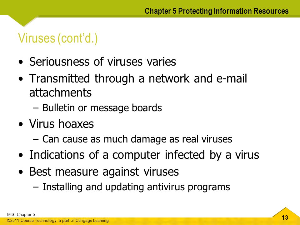 13 MIS, Chapter 5 ©2011 Course Technology, a part of Cengage Learning Chapter 5 Protecting Information Resources Viruses (cont'd.) Seriousness of viru