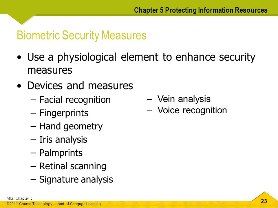 23 MIS, Chapter 5 ©2011 Course Technology, a part of Cengage Learning Chapter 5 Protecting Information Resources Biometric Security Measures Use a phy