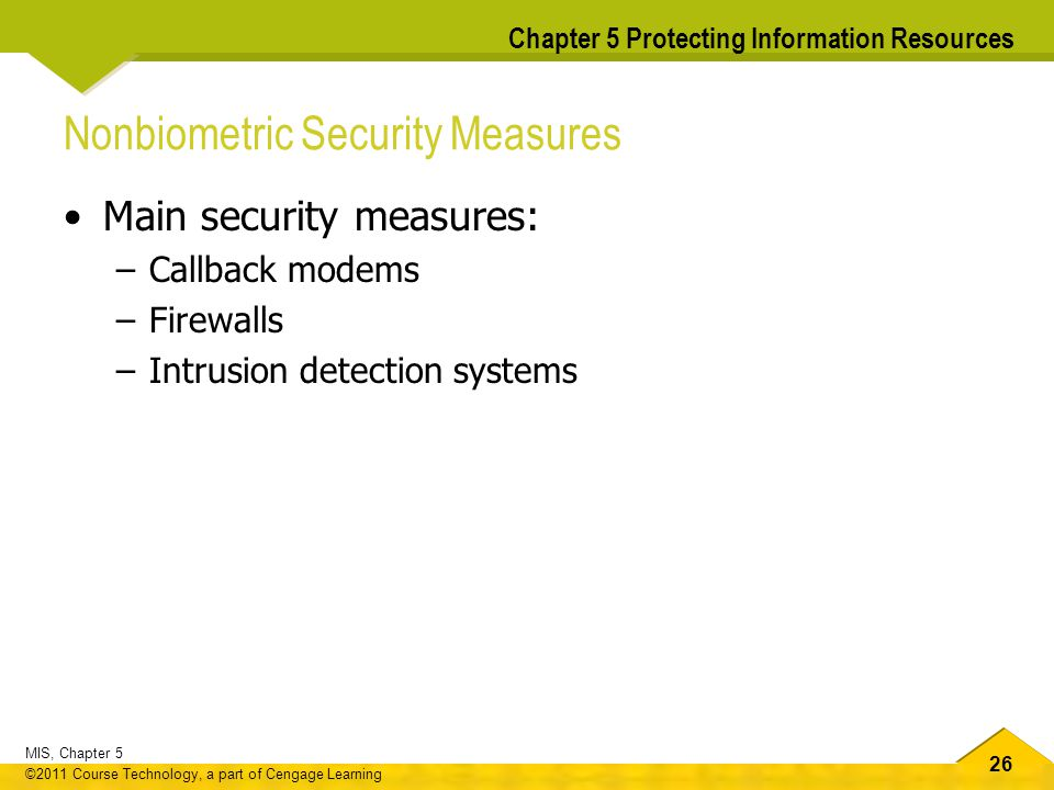 26 MIS, Chapter 5 ©2011 Course Technology, a part of Cengage Learning Chapter 5 Protecting Information Resources Nonbiometric Security Measures Main s