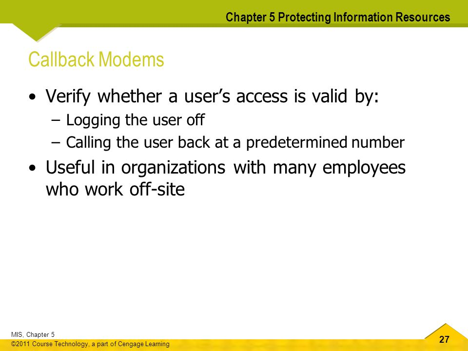 27 MIS, Chapter 5 ©2011 Course Technology, a part of Cengage Learning Chapter 5 Protecting Information Resources Callback Modems Verify whether a user
