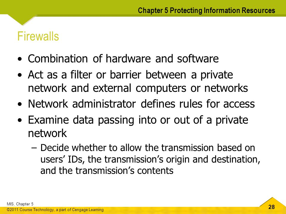 28 MIS, Chapter 5 ©2011 Course Technology, a part of Cengage Learning Chapter 5 Protecting Information Resources Firewalls Combination of hardware and