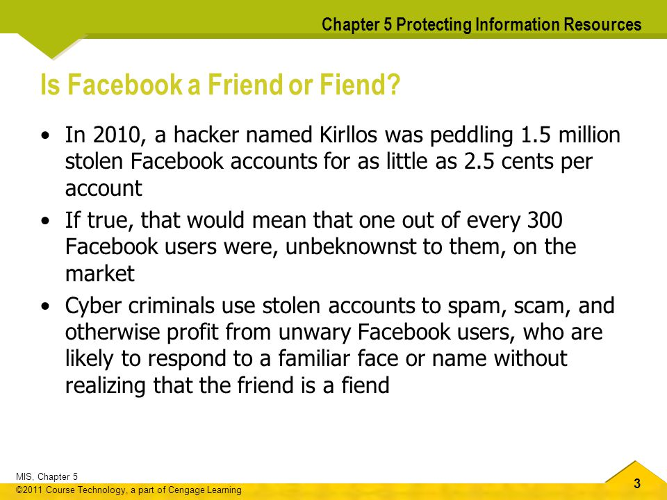 3 MIS, Chapter 5 ©2011 Course Technology, a part of Cengage Learning Chapter 5 Protecting Information Resources Is Facebook a Friend or Fiend? In 2010