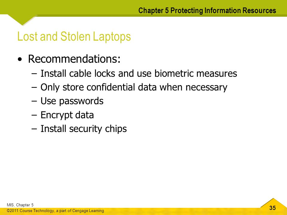 35 MIS, Chapter 5 ©2011 Course Technology, a part of Cengage Learning Chapter 5 Protecting Information Resources Lost and Stolen Laptops Recommendatio
