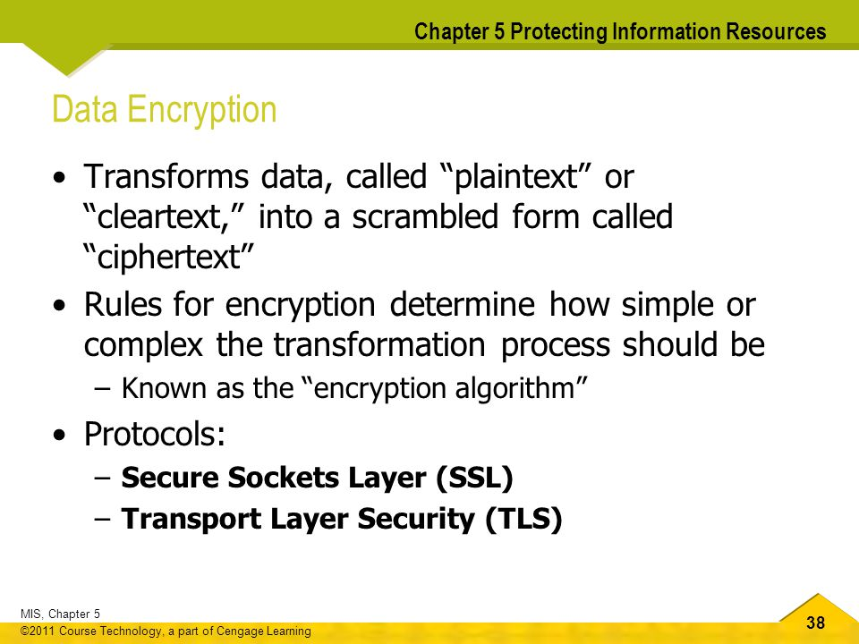 38 MIS, Chapter 5 ©2011 Course Technology, a part of Cengage Learning Chapter 5 Protecting Information Resources Data Encryption Transforms data, call