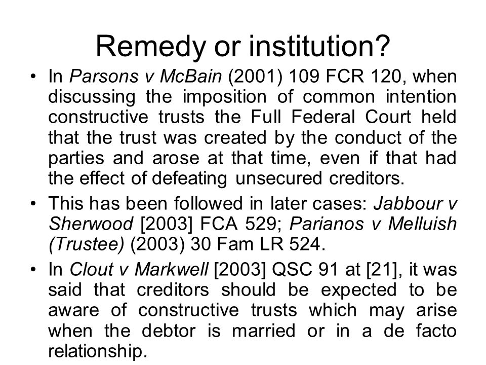 Remedy or institution? In Parsons v McBain (2001) 109 FCR 120, when discussing the imposition of common intention constructive trusts the Full Federal