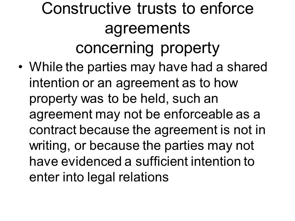 Constructive trusts to enforce agreements concerning property While the parties may have had a shared intention or an agreement as to how property was