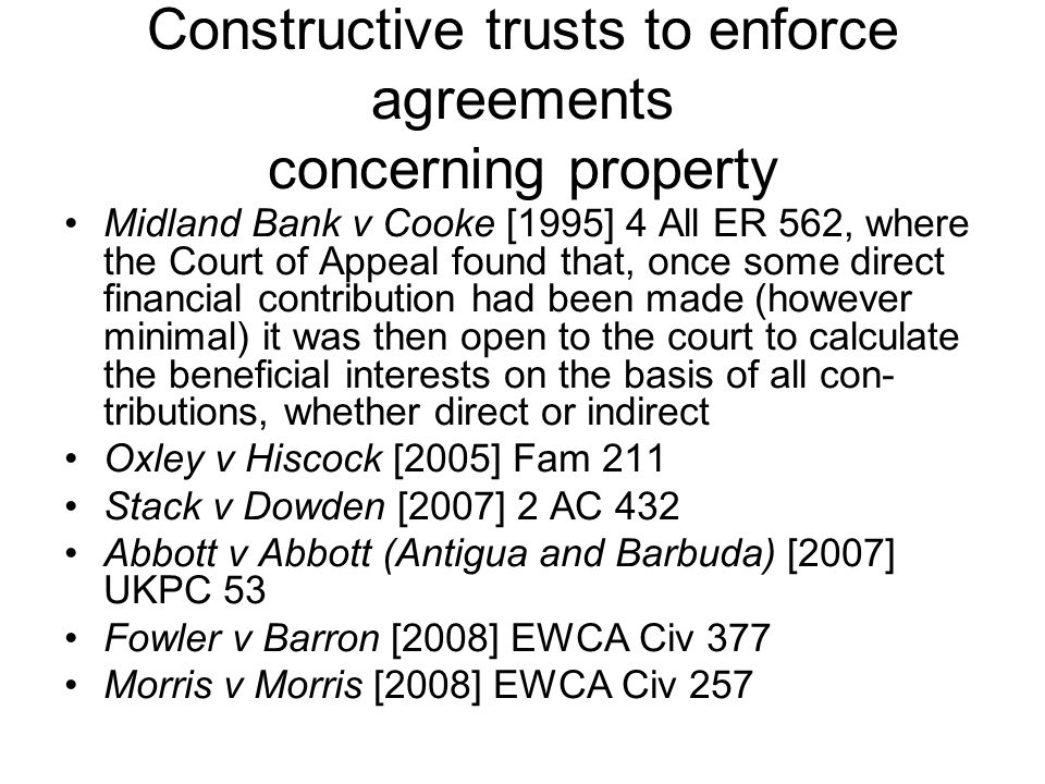 Constructive trusts to enforce agreements concerning property Midland Bank v Cooke [1995] 4 All ER 562, where the Court of Appeal found that, once som
