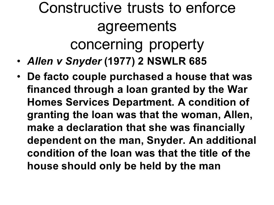 Constructive trusts to enforce agreements concerning property Allen v Snyder (1977) 2 NSWLR 685 De facto couple purchased a house that was financed th