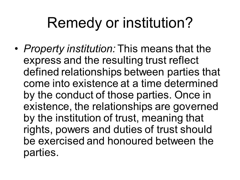 Remedy or institution? Property institution: This means that the express and the resulting trust reflect defined relationships between parties that co