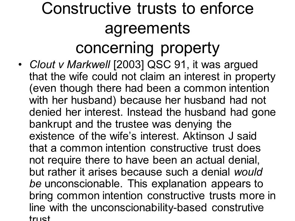 Constructive trusts to enforce agreements concerning property Clout v Markwell [2003] QSC 91, it was argued that the wife could not claim an interest