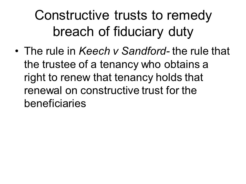 Constructive trusts to remedy breach of fiduciary duty The rule in Keech v Sandford- the rule that the trustee of a tenancy who obtains a right to ren