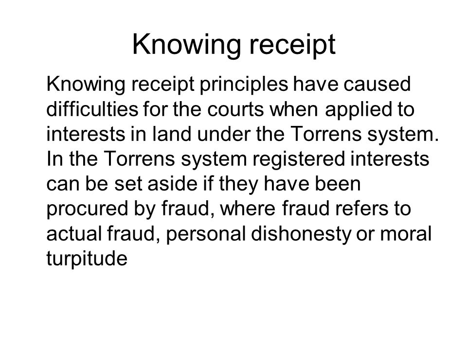 Knowing receipt Knowing receipt principles have caused difficulties for the courts when applied to interests in land under the Torrens system. In the