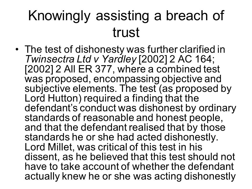 Knowingly assisting a breach of trust The test of dishonesty was further clarified in Twinsectra Ltd v Yardley [2002] 2 AC 164; [2002] 2 All ER 377, w