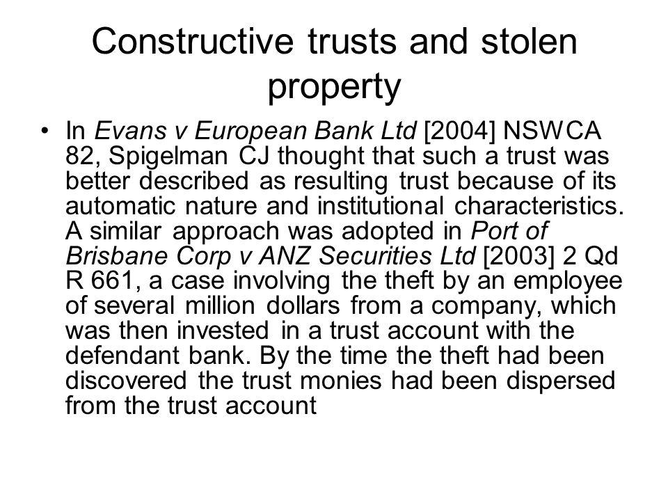 Constructive trusts and stolen property In Evans v European Bank Ltd [2004] NSWCA 82, Spigelman CJ thought that such a trust was better described as r
