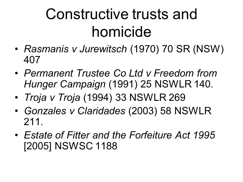 Constructive trusts and homicide Rasmanis v Jurewitsch (1970) 70 SR (NSW) 407 Permanent Trustee Co Ltd v Freedom from Hunger Campaign (1991) 25 NSWLR
