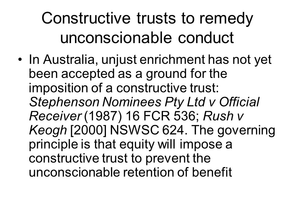 Constructive trusts to remedy unconscionable conduct In Australia, unjust enrichment has not yet been accepted as a ground for the imposition of a con