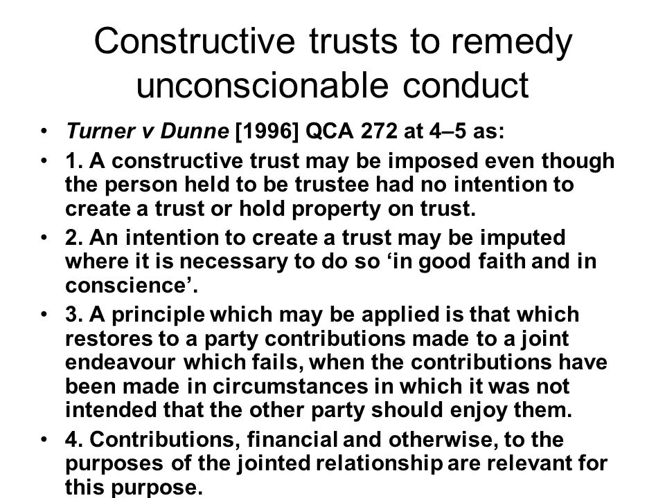 Constructive trusts to remedy unconscionable conduct Turner v Dunne [1996] QCA 272 at 4–5 as: 1. A constructive trust may be imposed even though the p