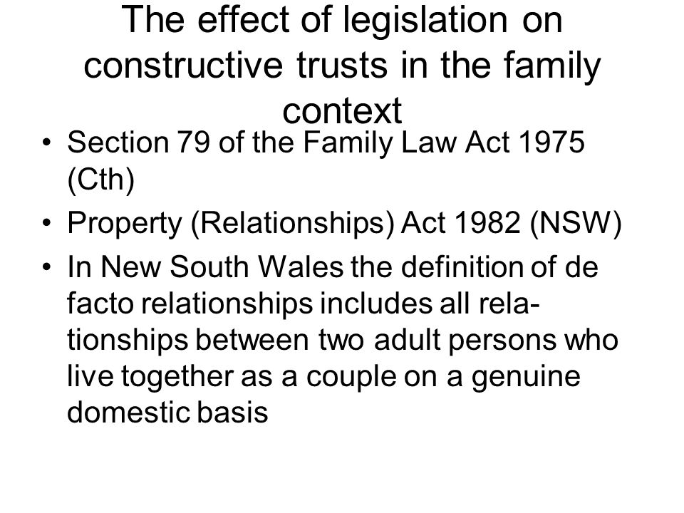 The effect of legislation on constructive trusts in the family context Section 79 of the Family Law Act 1975 (Cth) Property (Relationships) Act 1982 (