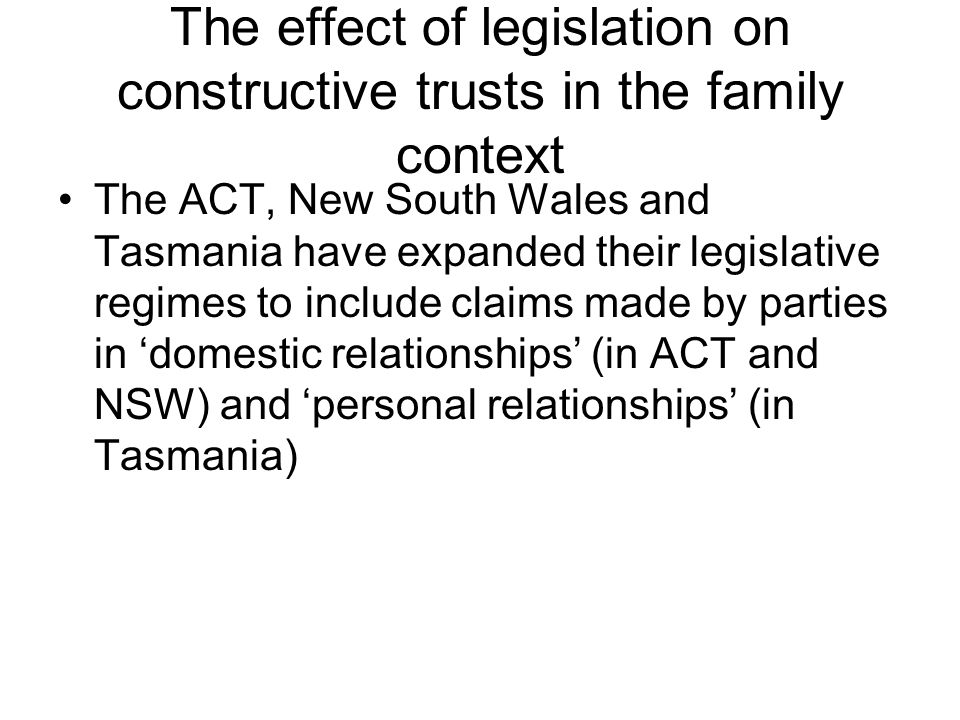 The effect of legislation on constructive trusts in the family context The ACT, New South Wales and Tasmania have expanded their legislative regimes t