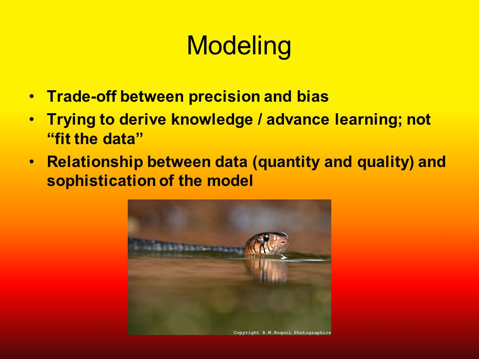 Modeling Trade-off between precision and bias Trying to derive knowledge / advance learning; not fit the data Relationship between data (quantity and quality) and sophistication of the model