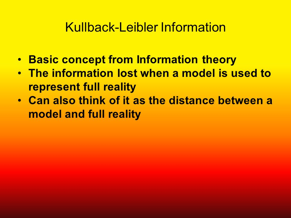 Kullback-Leibler Information Basic concept from Information theory The information lost when a model is used to represent full reality Can also think of it as the distance between a model and full reality