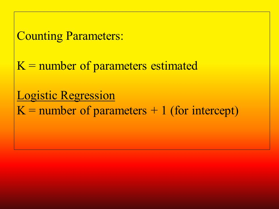 Counting Parameters: K = number of parameters estimated Logistic Regression K = number of parameters + 1 (for intercept 