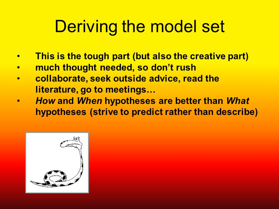Deriving the model set This is the tough part (but also the creative part) much thought needed, so don't rush collaborate, seek outside advice, read the literature, go to meetings… How and When hypotheses are better than What hypotheses (strive to predict rather than describe)