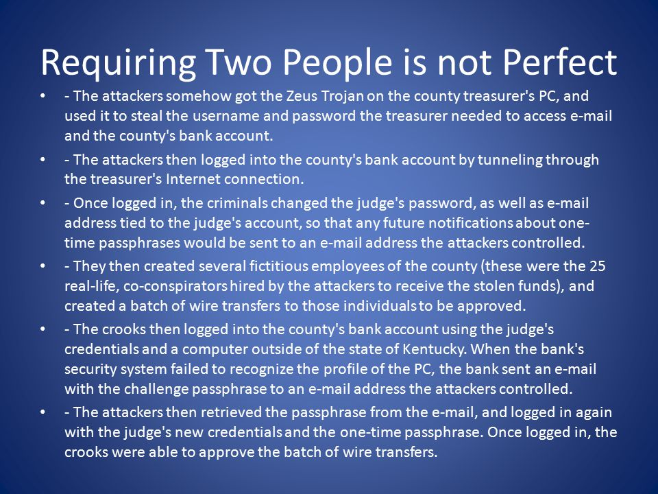 Requiring Two People is not Perfect - The attackers somehow got the Zeus Trojan on the county treasurer s PC, and used it to steal the username and password the treasurer needed to access e-mail and the county s bank account.