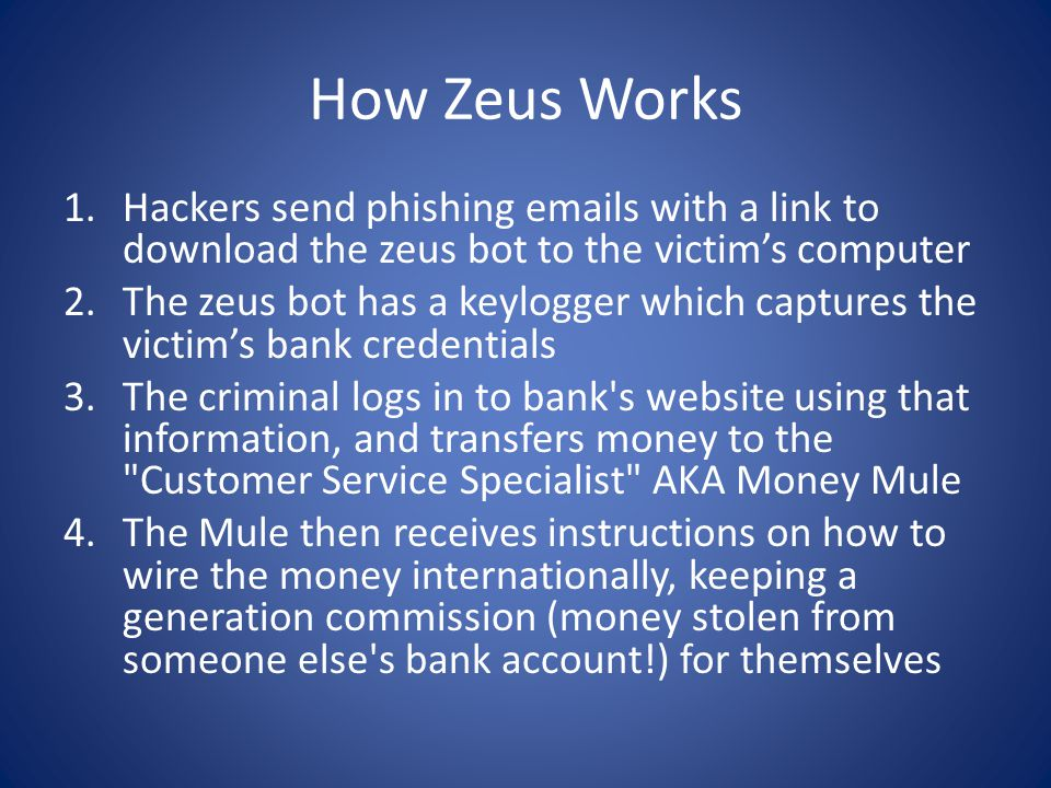 How Zeus Works 1.Hackers send phishing emails with a link to download the zeus bot to the victim's computer 2.The zeus bot has a keylogger which captures the victim's bank credentials 3.The criminal logs in to bank s website using that information, and transfers money to the Customer Service Specialist AKA Money Mule 4.The Mule then receives instructions on how to wire the money internationally, keeping a generation commission (money stolen from someone else s bank account!) for themselves