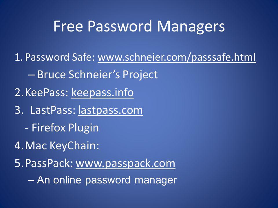 Free Password Managers 1.Password Safe: www.schneier.com/passsafe.html – Bruce Schneier's Project 2.KeePass: keepass.info 3.LastPass: lastpass.com - Firefox Plugin 4.Mac KeyChain: 5.PassPack: www.passpack.com –An online password manager