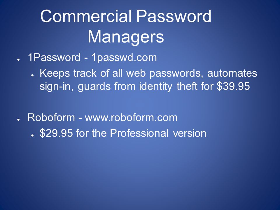 Commercial Password Managers ● 1Password - 1passwd.com ● Keeps track of all web passwords, automates sign-in, guards from identity theft for $39.95 ● Roboform - www.roboform.com ● $29.95 for the Professional version