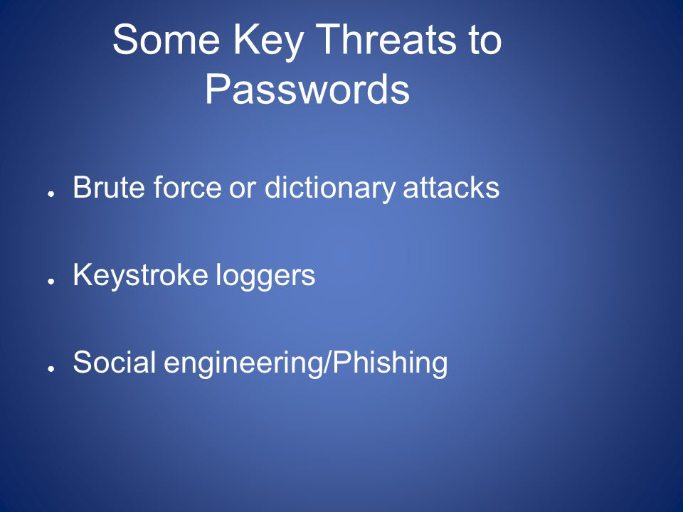 Some Key Threats to Passwords ● Brute force or dictionary attacks ● Keystroke loggers ● Social engineering/Phishing