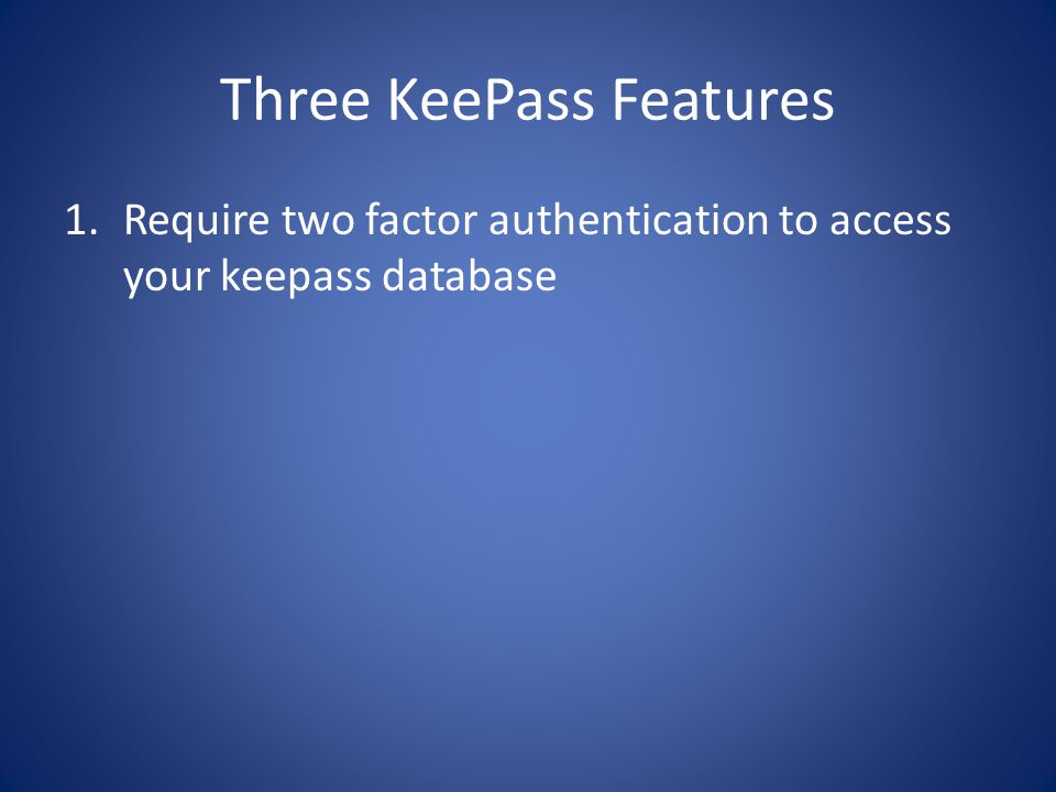 Three KeePass Features 1.Require two factor authentication to access your keepass database