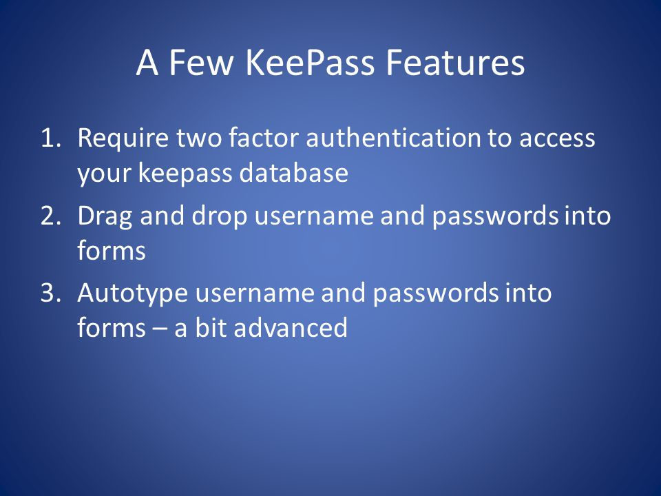 A Few KeePass Features 1.Require two factor authentication to access your keepass database 2.Drag and drop username and passwords into forms 3.Autotype username and passwords into forms – a bit advanced